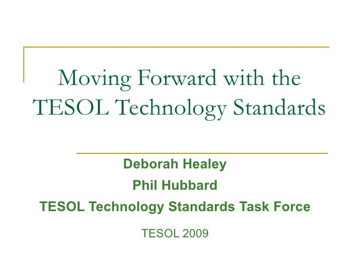 Moving Forward with the TESOL Technology Standards  Deborah Healey Phil Hubbard TESOL Technology Standards Task Force TESO...