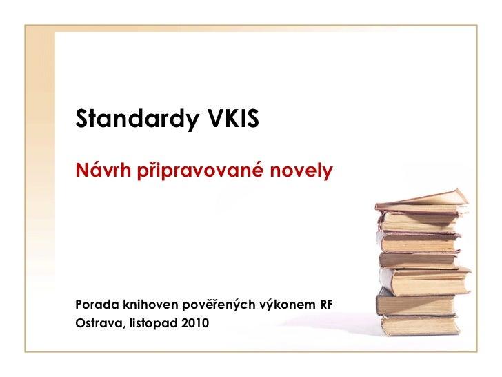 Standardy VKISNávrh připravované novelyPorada knihoven pověřených výkonem RFOstrava, listopad 2010