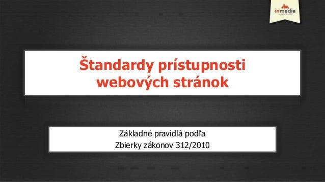Štandardy prístupnosti  webových stránok     Základné pravidlá podľa    Zbierky zákonov 312/2010
