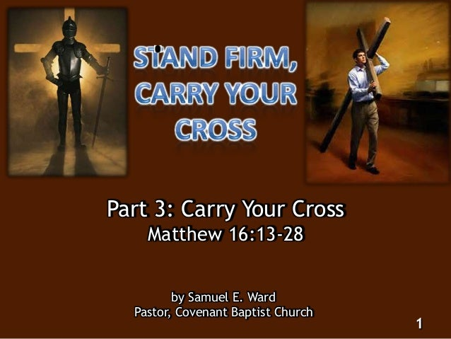 Part 3: Carry Your Cross Matthew 16:13-28 by Samuel E. Ward Pastor, Covenant Baptist Church 1