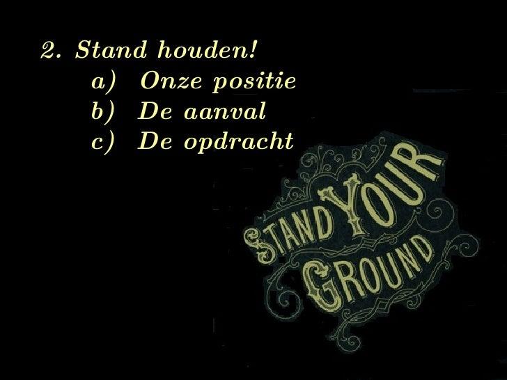 <ul><li>2. Stand houden! </li></ul><ul><ul><ul><li>Onze positie </li></ul></ul></ul><ul><ul><ul><li>De aanval </li></ul></...