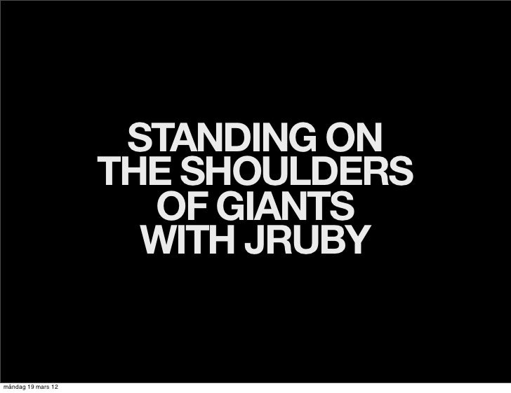 STANDING ON                    THE SHOULDERS                      OF GIANTS                      WITH JRUBYmåndag 19 mars 12