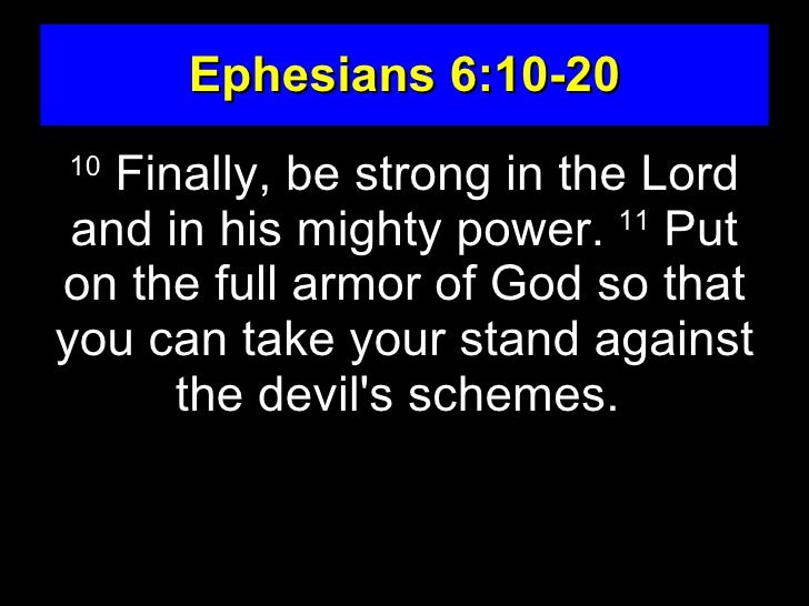 Ephesians 6:10-20 10    Finally, be strong in the Lord  and in his mighty power. 11 Put on the full armor of God so that y...