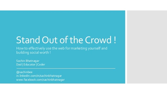 StandOut of theCrowd ! How to effectively use the web for marketing yourself and building social worth ! Sachin Bhatnagar ...