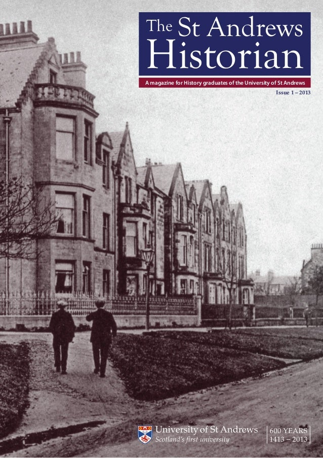 The St Andrews Historian | 1 A magazine for History graduates of the University of St Andrews Issue 1 – 2013 The St Andrew...