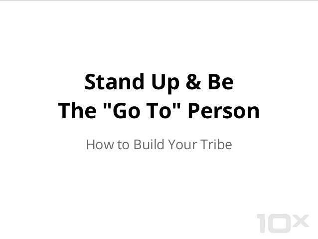 """Stand Up & Be the """"Go To"""" Person in Your Market - How to Build Your Tribe"""