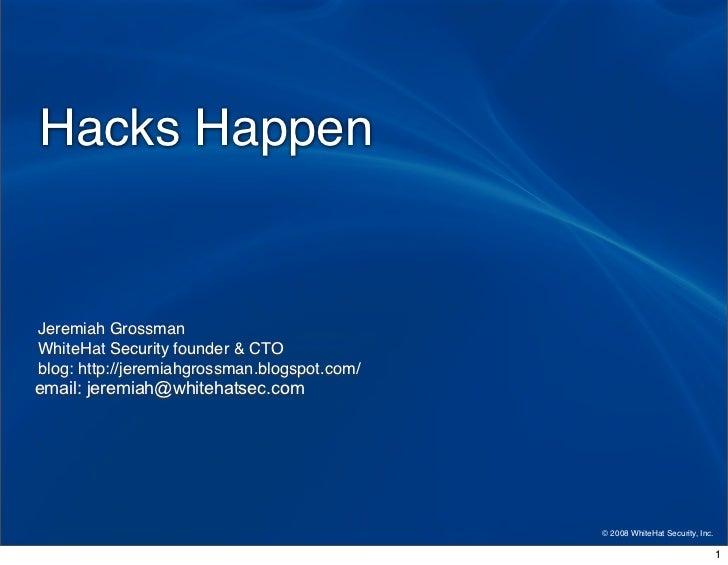 Hacks Happen   Jeremiah Grossman WhiteHat Security founder  CTO blog: http://jeremiahgrossman.blogspot.com/ email: jeremia...