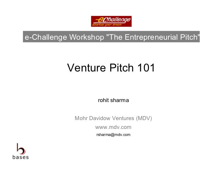 """e-Challenge Workshop """"The Entrepreneurial Pitch""""           Venture Pitch 101                     rohit sharma             ..."""