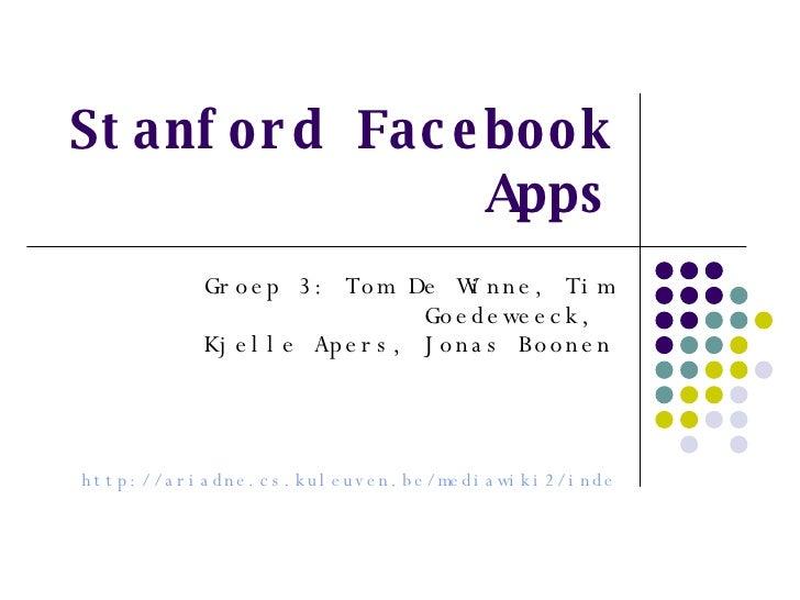 Stanford Facebook Apps Groep 3: Tom De Winne, Tim Goedeweeck,  Kjelle Apers, Jonas Boonen http://ariadne.cs.kuleuven.be/me...