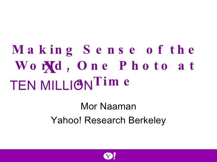 Mor Naaman Yahoo! Research Berkeley Making Sense of the World, One Photo at a Time X   TEN MILLION