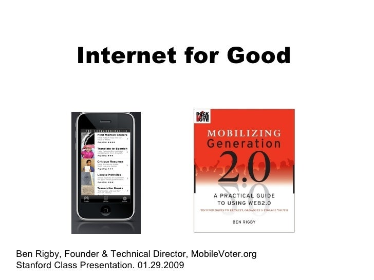 Ben Rigby, Founder & Technical Director, MobileVoter.org Stanford Class Presentation. 01.29.2009 Internet for Good