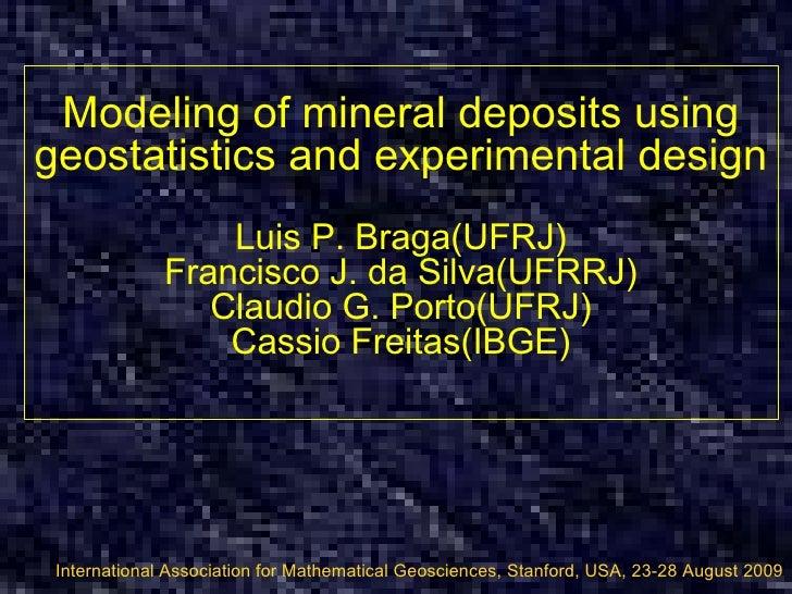 Modeling of mineral deposits using geostatistics and experimental design Luis P. Braga(UFRJ) Francisco J. da Silva(UFRRJ) ...