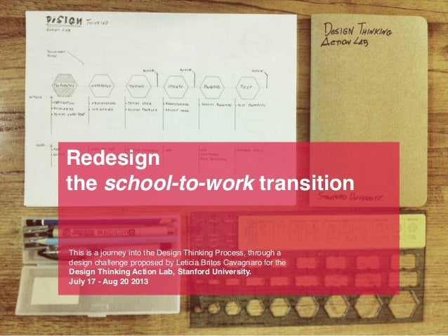 Redesign the school-to-work transition  This is a journey into the Design Thinking Process, through a design challenge pro...