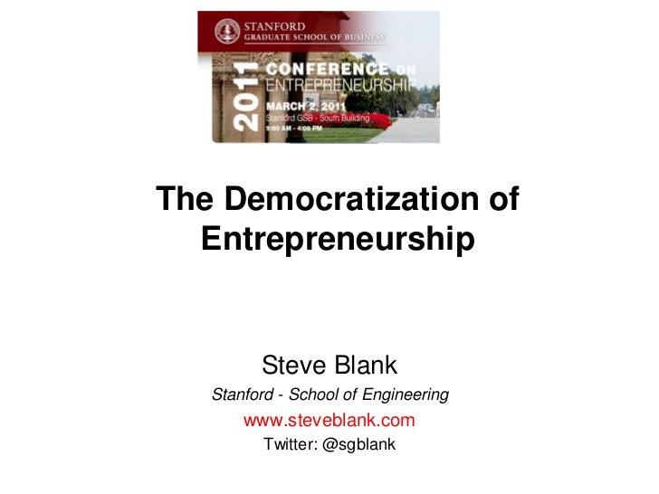 The Democratization of Entrepreneurship<br />Steve Blank<br />Stanford - School of Engineering<br />www.steveblank.com<br ...