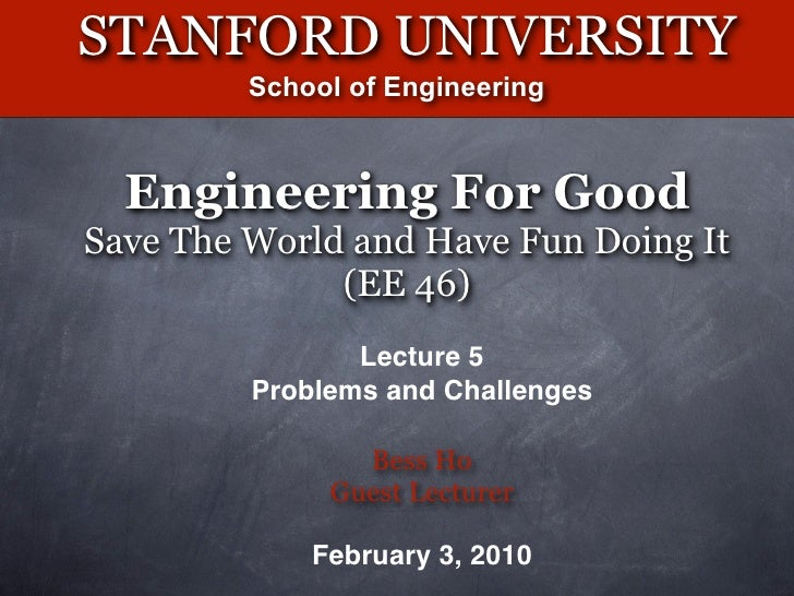 STANFORD UNIVERSITY          School of Engineering      Engineering For Good Save The World and Have Fun Doing It         ...