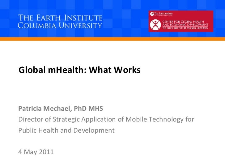 Global mHealth: What Works Patricia Mechael, PhD MHS Director of Strategic Application of Mobile Technology for  Public He...