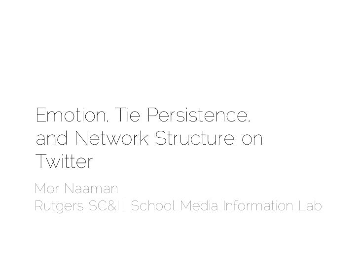 Emotion, Tie Persistence,and Network Structure onTwitterMor NaamanRutgers SC&I | School Media Information Lab