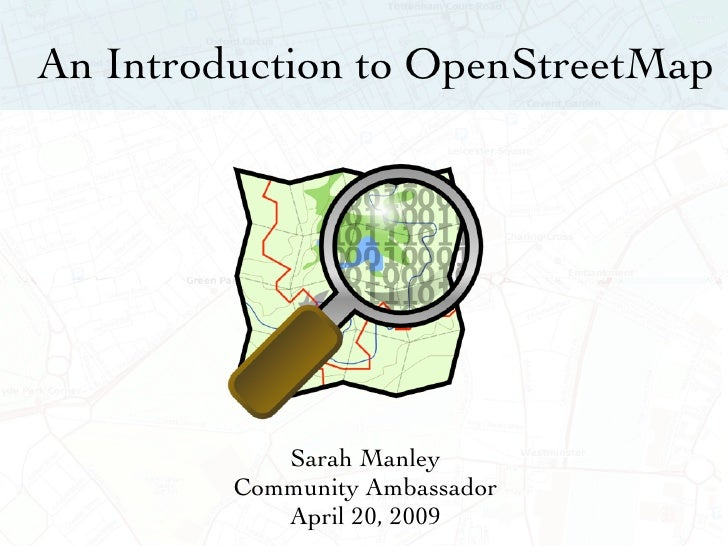 An Introduction to OpenStreetMap                 Sarah Manley          Community Ambassador             April 20, 2009