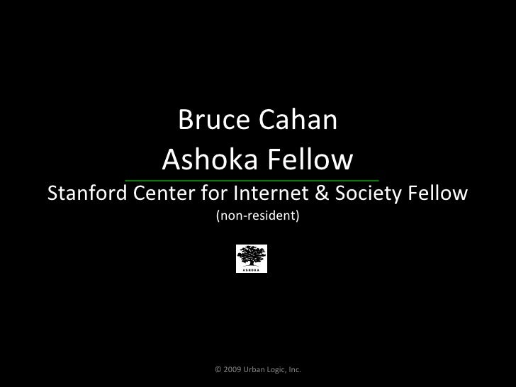 Bruce Cahan Ashoka Fellow Stanford Center for Internet & Society Fellow (non-resident) © 2009 Urban Logic, Inc.