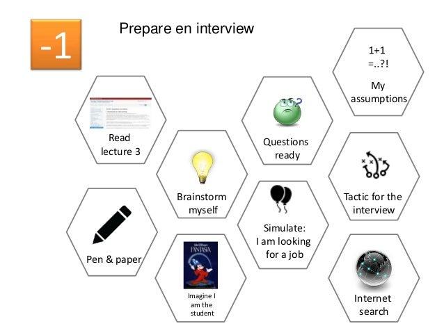 Prepare en interview -1 Pen & paper Questions ready Read lecture 3 Brainstorm myself Imagine I am the student Simulate: I ...