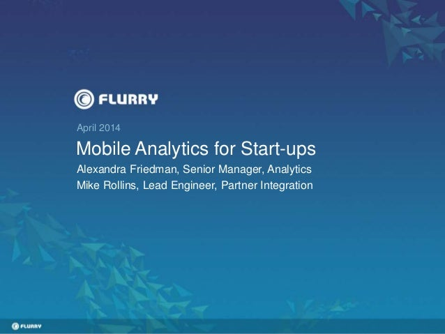 April 2014 Mobile Analytics for Start-ups Alexandra Friedman, Senior Manager, Analytics Mike Rollins, Lead Engineer, Partn...
