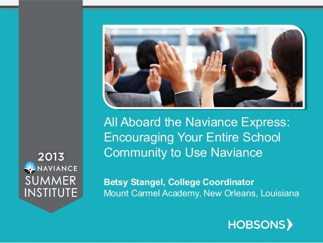 All Aboard the Naviance Express: Encouraging Your Entire School Community to Use Naviance Betsy Stangel, College Coordinat...