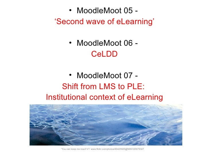 <ul><li>MoodleMoot 05 -  </li></ul><ul><li>' Second wave of eLearning' </li></ul><ul><li>MoodleMoot 06 -  </li></ul><ul><l...