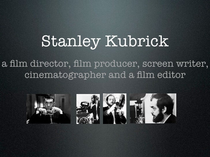 Stanley Kubricka film director, film producer, screen writer,     cinematographer and a film editor