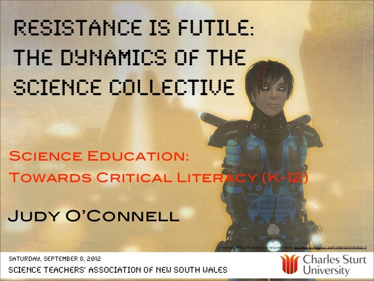 resistance is futile: the dynamics of the science collectiveScience Education:Towards Critical Literacy (K-12)Judy O'Conne...