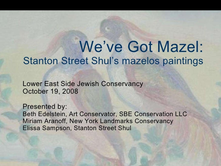 We've Got Mazel: Stanton Street Shul's mazelos paintings Lower East Side Jewish Conservancy October 19, 2008 Presented by:...