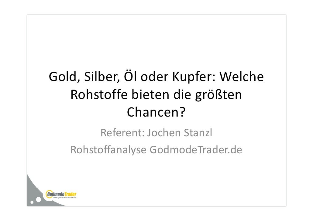 Gold, Silber, Öl oder Kupfer: Welche   Rohstoffe bieten die größten              Chancen?        Referent: Jochen Stanzl  ...