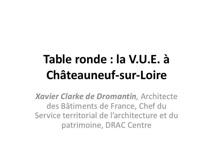 Table ronde : la V.U.E. à   Châteauneuf-sur-LoireXavier Clarke de Dromantin, Architecte   des Bâtiments de France, Chef du...