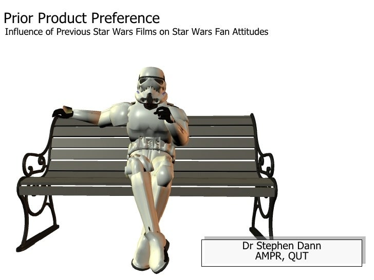 Prior Product Preference Dr Stephen Dann AMPR, QUT Influence of Previous Star Wars Films on Star Wars Fan Attitudes