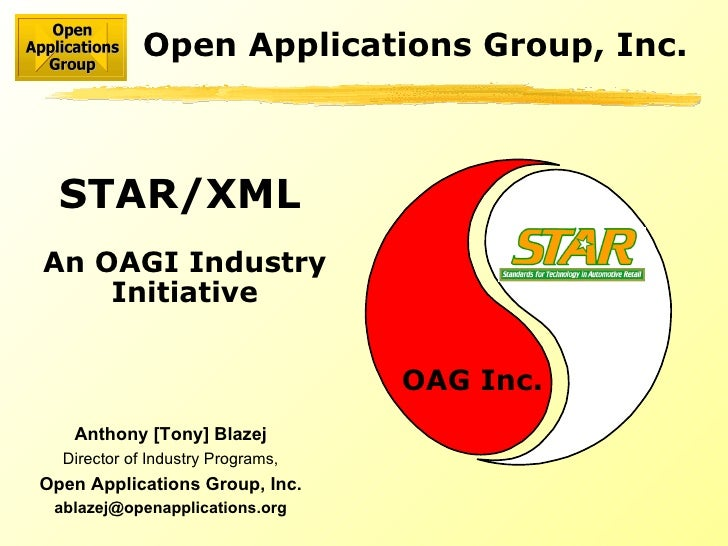 STAR/XML   An OAGI Industry Initiative Open Applications Group, Inc. OAG Inc. Anthony [Tony] Blazej Director of Industry P...