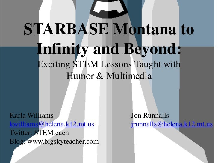 STARBASE Montana to Infinity and Beyond: Exciting STEM Lessons Taught with Humor & Multimedia<br />Karla Williams<br />kwi...