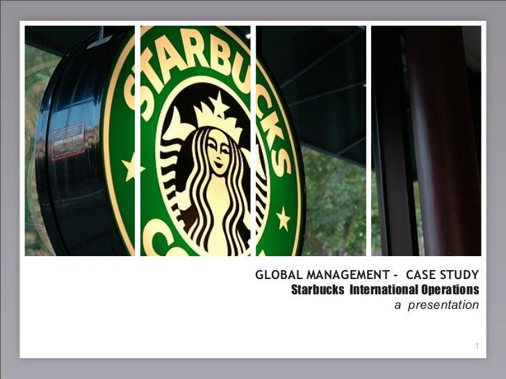 GLOBAL MANAGEMENT - CASE STUDY     Starbucks International Operations                        a presentation               ...