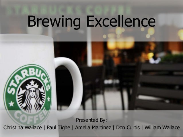 Brewing Excellence  Presented By: Christina Wallace | Paul Tighe | Amelia Martinez | Don Curtis | William Wallace