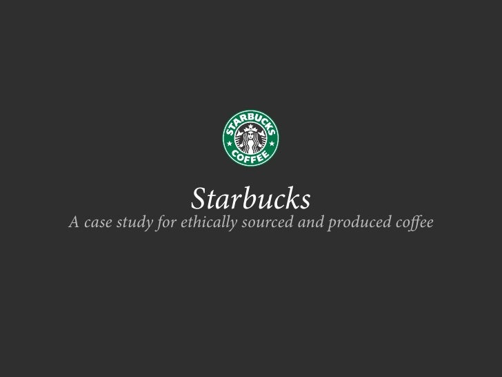 Starbucks A case study for ethically sourced and produced co ee