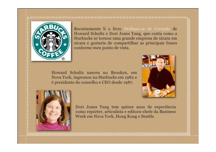Recentemente li o livro Dedique-se de Coração de            Howard Schultz e Dori Jones Yang, que conta como a            ...