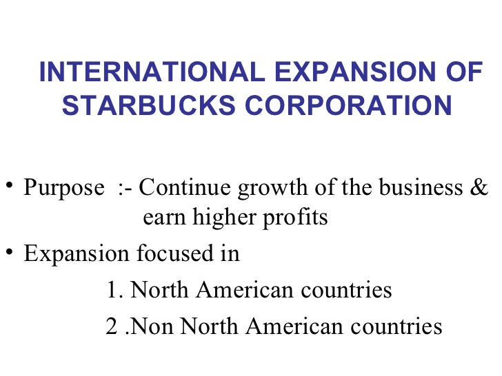 INTERNATIONAL EXPANSION OF STARBUCKS CORPORATION <ul><li>Purpose  :- Continue growth of the business &    earn higher pr...