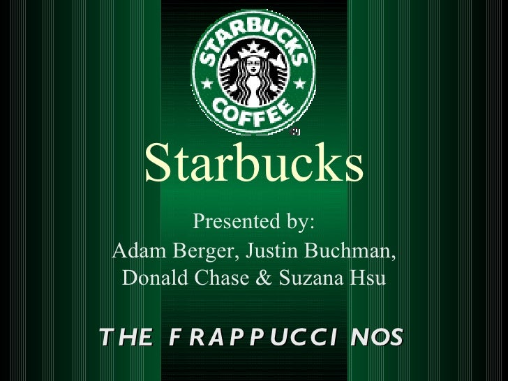 Starbucks Presented by: Adam Berger, Justin Buchman, Donald Chase & Suzana Hsu THE FRAPPUCCINOS