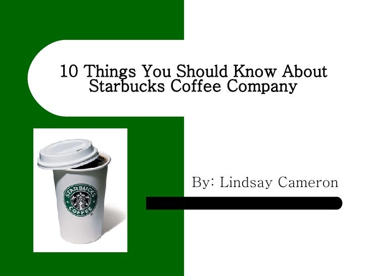 10 Things You Should Know About Starbucks Coffee Company By: Lindsay Cameron