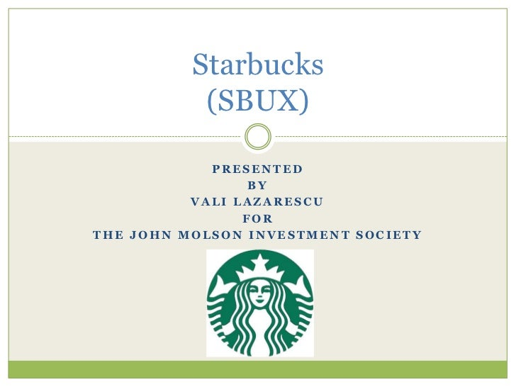 Presented<br />By<br />Vali Lazarescu<br />For<br />The John Molson investment society<br />Starbucks(SBUX)<br />