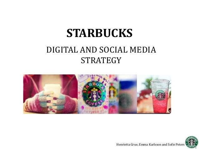 STARBUCKSDIGITAL AND SOCIAL MEDIASTRATEGYHenrietta Grue, Emma Karlsson and Sofie Peters