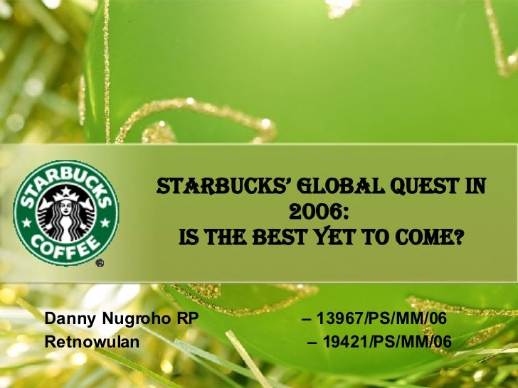 Starbucks' Global Quest in 2006:  Is the Best Yet to Come? Danny Nugroho RP  – 13967/PS/MM/06 Retnowulan    – 19421/PS/MM/06