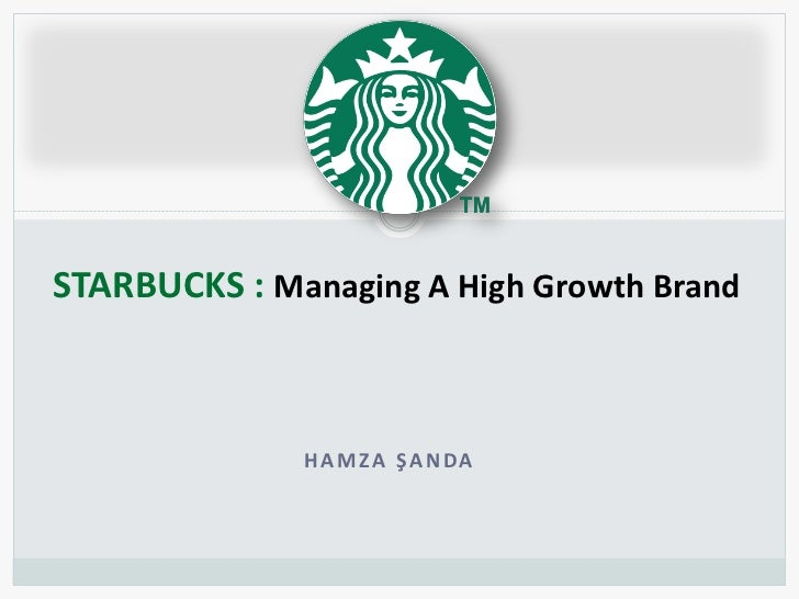 STARBUCKS : Managing A High Growth Brand              HAMZA ŞANDA