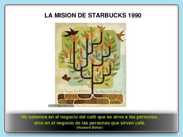 LA MISION DE STARBUCKS 1990  No estamos en el negocio del café que se sirve a las personas, sino en el negocio de las pers...