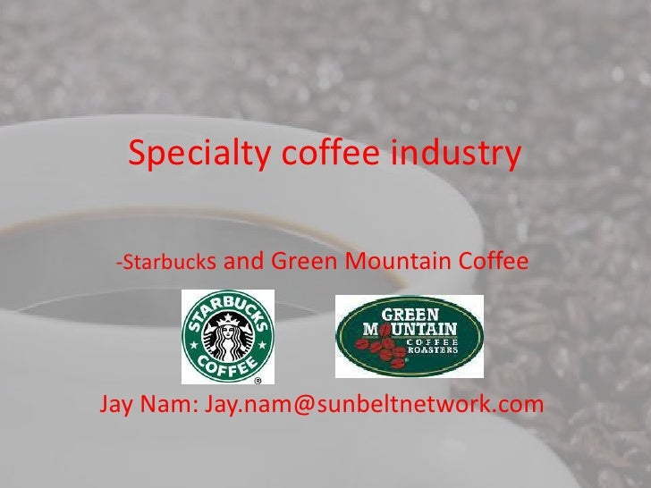 Specialty coffee industry -Starbucks and Green Mountain CoffeeJay Nam: Jay.nam@sunbeltnetwork.com