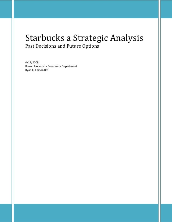Starbucks a Strategic Analysis Past Decisions and Future Options   4/17/2008 Brown University Economics Department Ryan C....