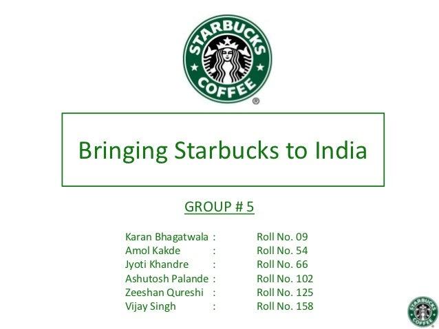 Bringing Starbucks to India               GROUP # 5    Karan Bhagatwala   :   Roll No. 09    Amol Kakde         :   Roll N...